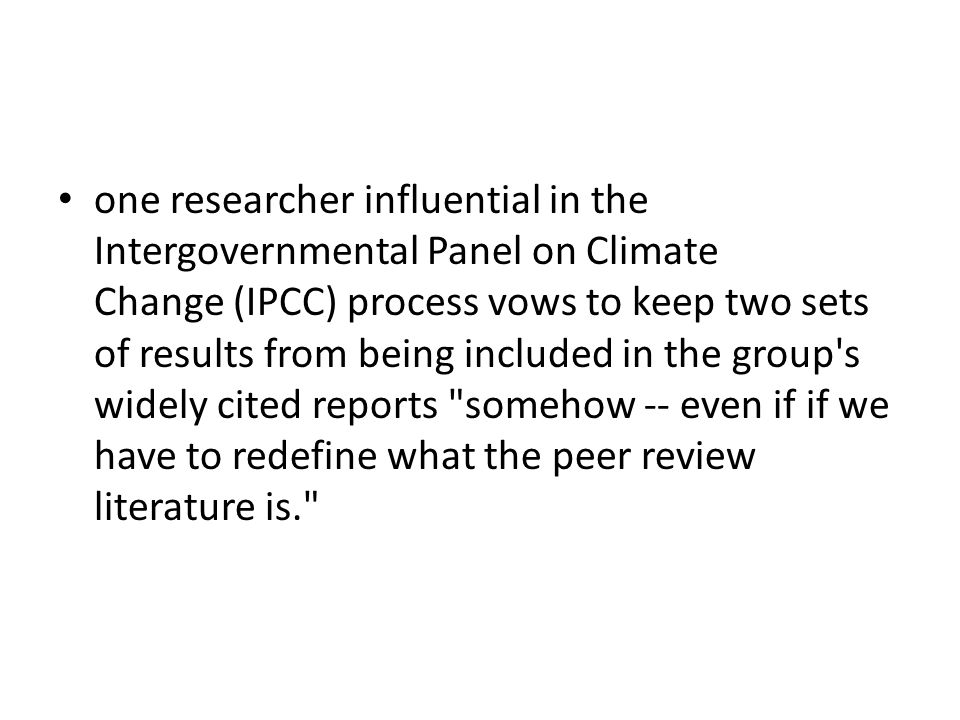 one researcher influential in the Intergovernmental Panel on Climate Change (IPCC) process vows to keep two sets of results from being included in the group s widely cited reports somehow -- even if if we have to redefine what the peer review literature is.