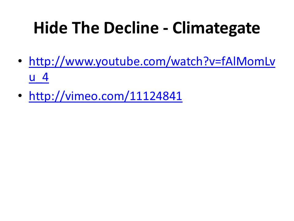 Hide The Decline - Climategate http://www.youtube.com/watch v=fAlMomLv u_4 http://www.youtube.com/watch v=fAlMomLv u_4 http://vimeo.com/11124841 http://vimeo.com/11124841