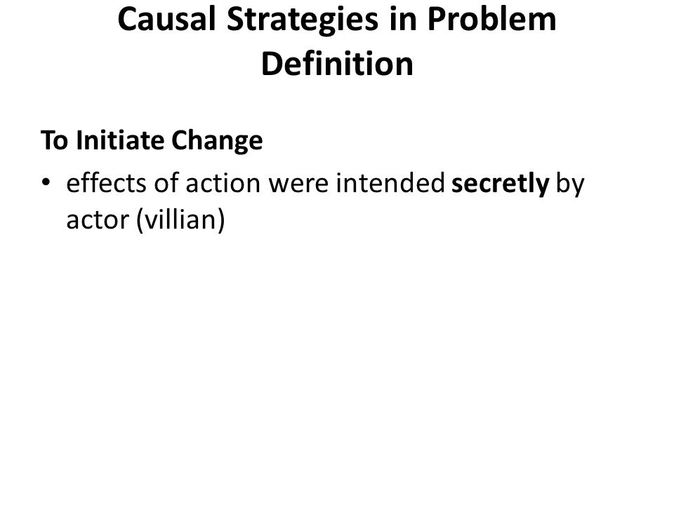 Causal Strategies in Problem Definition To Initiate Change effects of action were intended secretly by actor (villian)