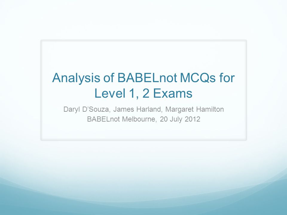 Analysis of BABELnot MCQs for Level 1, 2 Exams Daryl D'Souza, James Harland, Margaret Hamilton BABELnot Melbourne, 20 July 2012