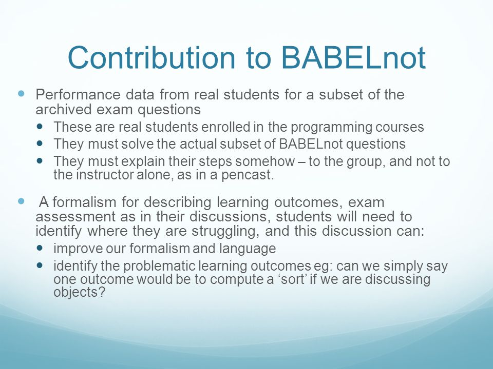 Contribution to BABELnot Performance data from real students for a subset of the archived exam questions These are real students enrolled in the programming courses They must solve the actual subset of BABELnot questions They must explain their steps somehow – to the group, and not to the instructor alone, as in a pencast.