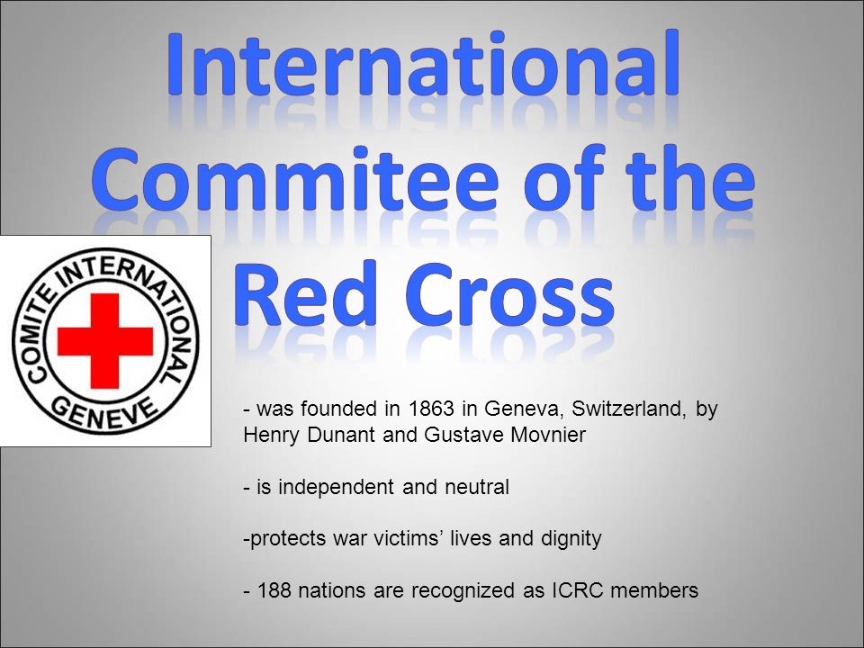- was founded in 1863 in Geneva, Switzerland, by Henry Dunant and Gustave Movnier - is independent and neutral -protects war victims' lives and dignity - 188 nations are recognized as ICRC members
