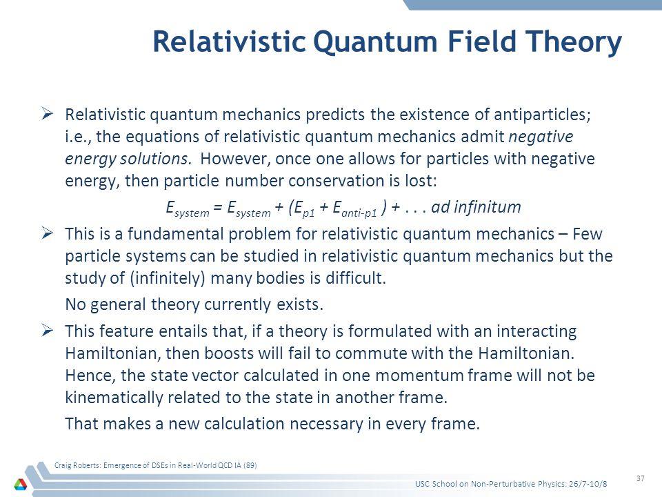 Relativistic Quantum Field Theory  Relativistic quantum mechanics predicts the existence of antiparticles; i.e., the equations of relativistic quantum mechanics admit negative energy solutions.