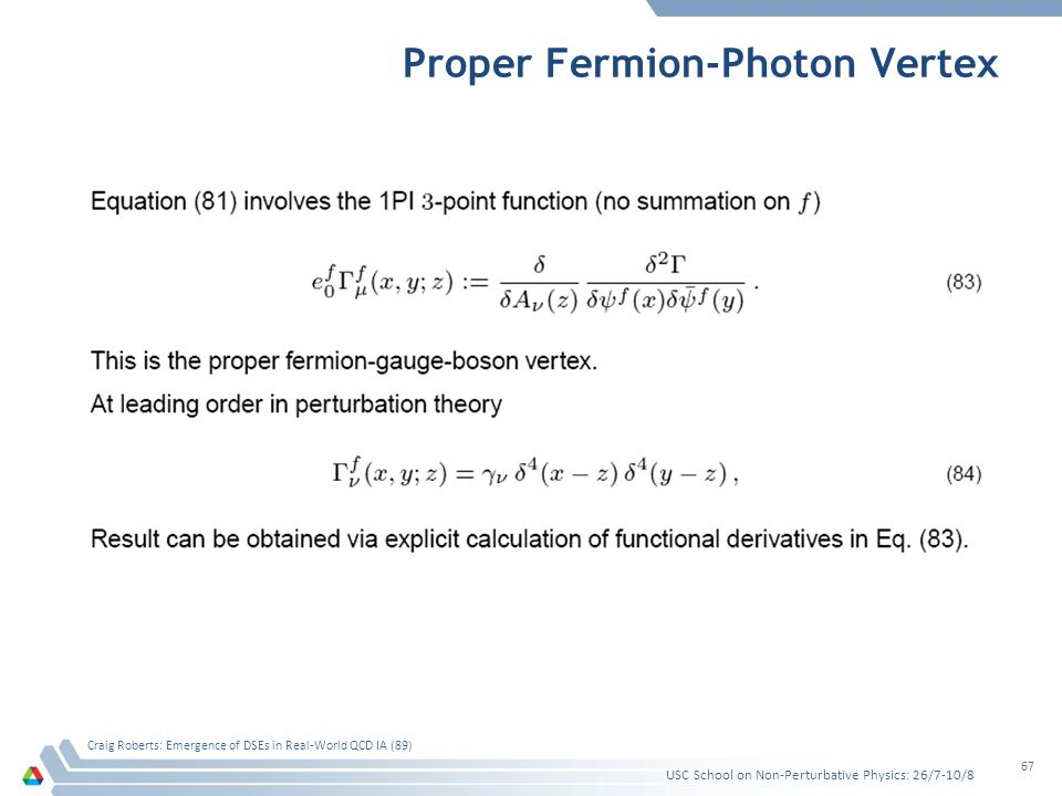 Proper Fermion-Photon Vertex USC School on Non-Perturbative Physics: 26/7-10/8 Craig Roberts: Emergence of DSEs in Real-World QCD IA (89) 67