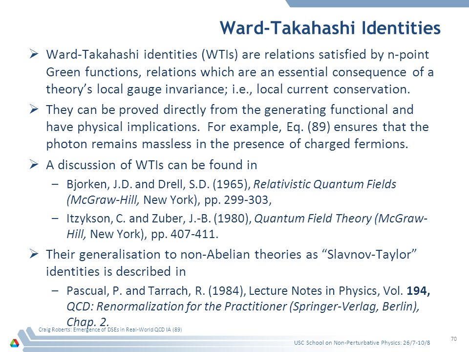 Ward-Takahashi Identities  Ward-Takahashi identities (WTIs) are relations satisfied by n-point Green functions, relations which are an essential cons