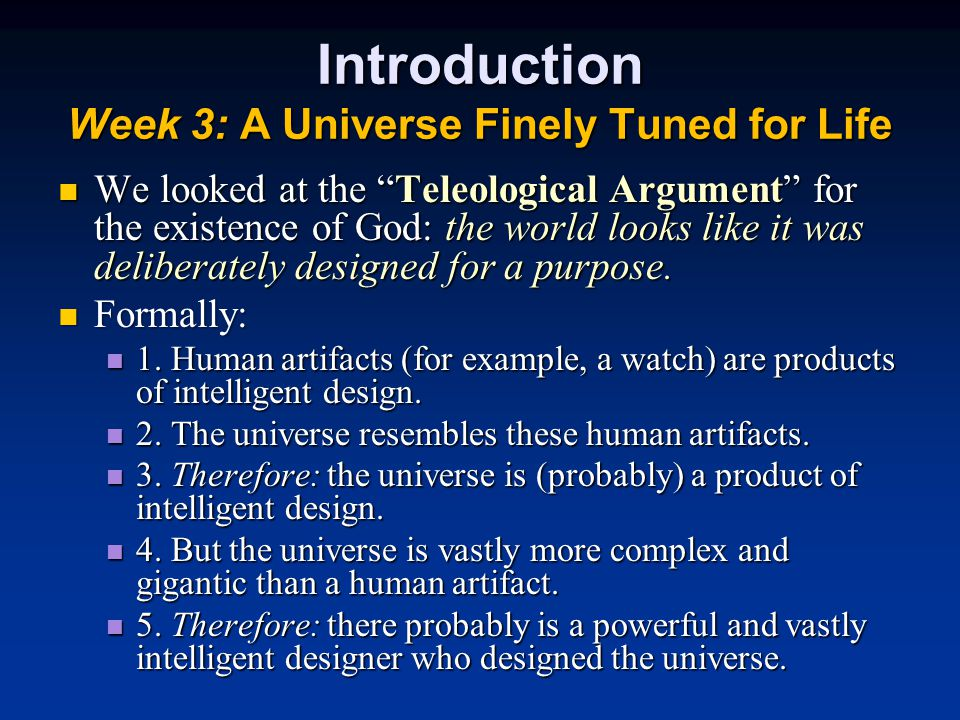 Introduction Week 3: A Universe Finely Tuned for Life We looked at the Teleological Argument for the existence of God: the world looks like it was deliberately designed for a purpose.