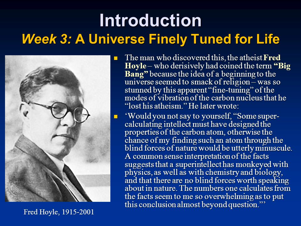 The man who discovered this, the atheist Fred Hoyle – who derisively had coined the term Big Bang because the idea of a beginning to the universe seemed to smack of religion – was so stunned by this apparent fine-tuning of the modes of vibration of the carbon nucleus that he lost his atheism. He later wrote: The man who discovered this, the atheist Fred Hoyle – who derisively had coined the term Big Bang because the idea of a beginning to the universe seemed to smack of religion – was so stunned by this apparent fine-tuning of the modes of vibration of the carbon nucleus that he lost his atheism. He later wrote: 'Would you not say to yourself, Some super- calculating intellect must have designed the properties of the carbon atom, otherwise the chance of my finding such an atom through the blind forces of nature would be utterly minuscule.