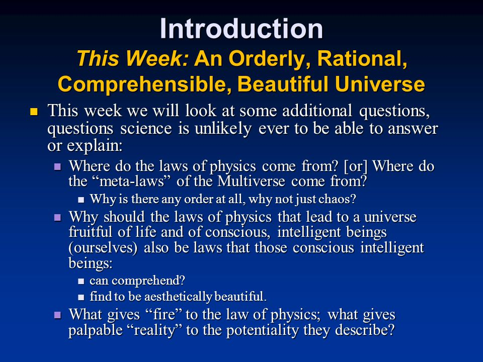 Introduction This Week: An Orderly, Rational, Comprehensible, Beautiful Universe This week we will look at some additional questions, questions science is unlikely ever to be able to answer or explain: This week we will look at some additional questions, questions science is unlikely ever to be able to answer or explain: Where do the laws of physics come from.