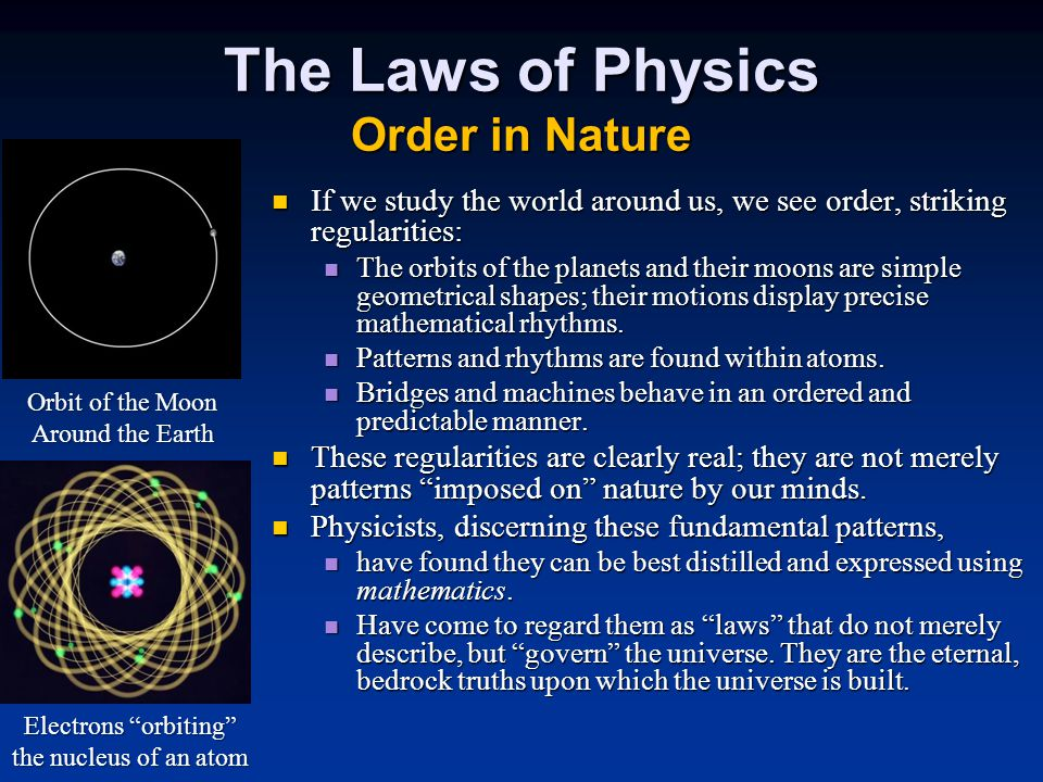 The Laws of Physics Order in Nature If we study the world around us, we see order, striking regularities: If we study the world around us, we see order, striking regularities: The orbits of the planets and their moons are simple geometrical shapes; their motions display precise mathematical rhythms.