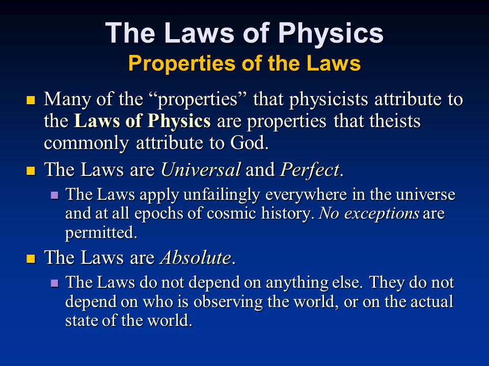 The Laws of Physics Properties of the Laws Many of the properties that physicists attribute to the Laws of Physics are properties that theists commonly attribute to God.