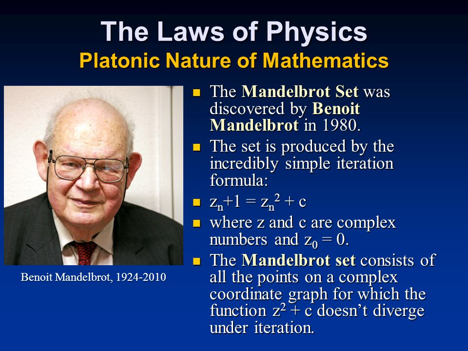 The Laws of Physics Platonic Nature of Mathematics The Mandelbrot Set was discovered by Benoit Mandelbrot in 1980.