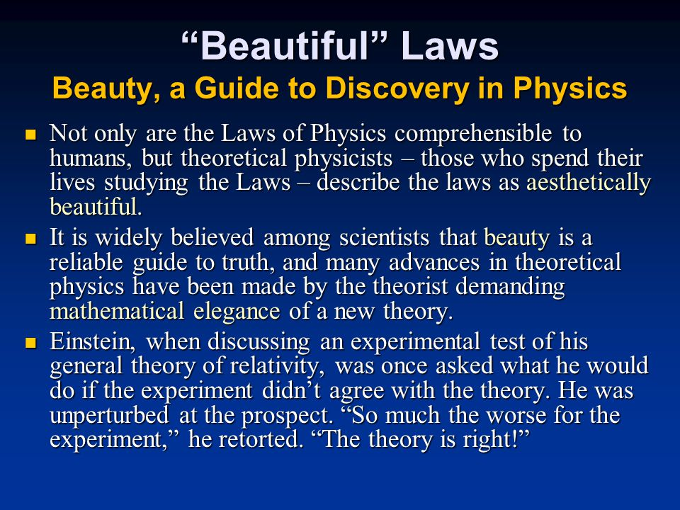 Beautiful Laws Beauty, a Guide to Discovery in Physics Not only are the Laws of Physics comprehensible to humans, but theoretical physicists – those who spend their lives studying the Laws – describe the laws as aesthetically beautiful.