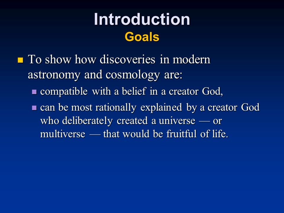 Introduction Goals To show how discoveries in modern astronomy and cosmology are: To show how discoveries in modern astronomy and cosmology are: compatible with a belief in a creator God, compatible with a belief in a creator God, can be most rationally explained by a creator God who deliberately created a universe — or multiverse — that would be fruitful of life.