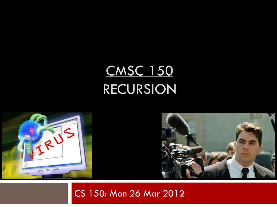 CMSC 150 RECURSION CS 150: Mon 26 Mar 2012
