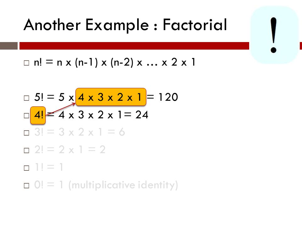 Another Example : Factorial  n.= n x (n-1) x (n-2) x … x 2 x 1  5.