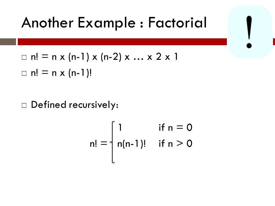 Another Example : Factorial  n. = n x (n-1) x (n-2) x … x 2 x 1  n.