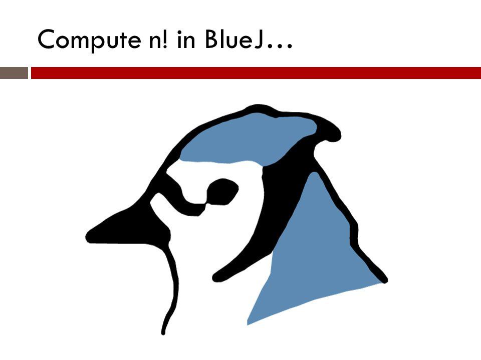 Compute n! in BlueJ…