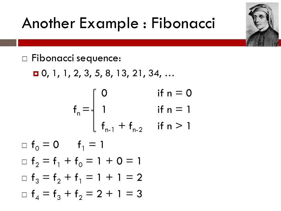 Another Example : Fibonacci  Fibonacci sequence:  0, 1, 1, 2, 3, 5, 8, 13, 21, 34, … 0if n = 0 f n =1if n = 1 f n-1 + f n-2 if n > 1  f 0 = 0f 1 = 1  f 2 = f 1 + f 0 = 1 + 0 = 1  f 3 = f 2 + f 1 = 1 + 1 = 2  f 4 = f 3 + f 2 = 2 + 1 = 3