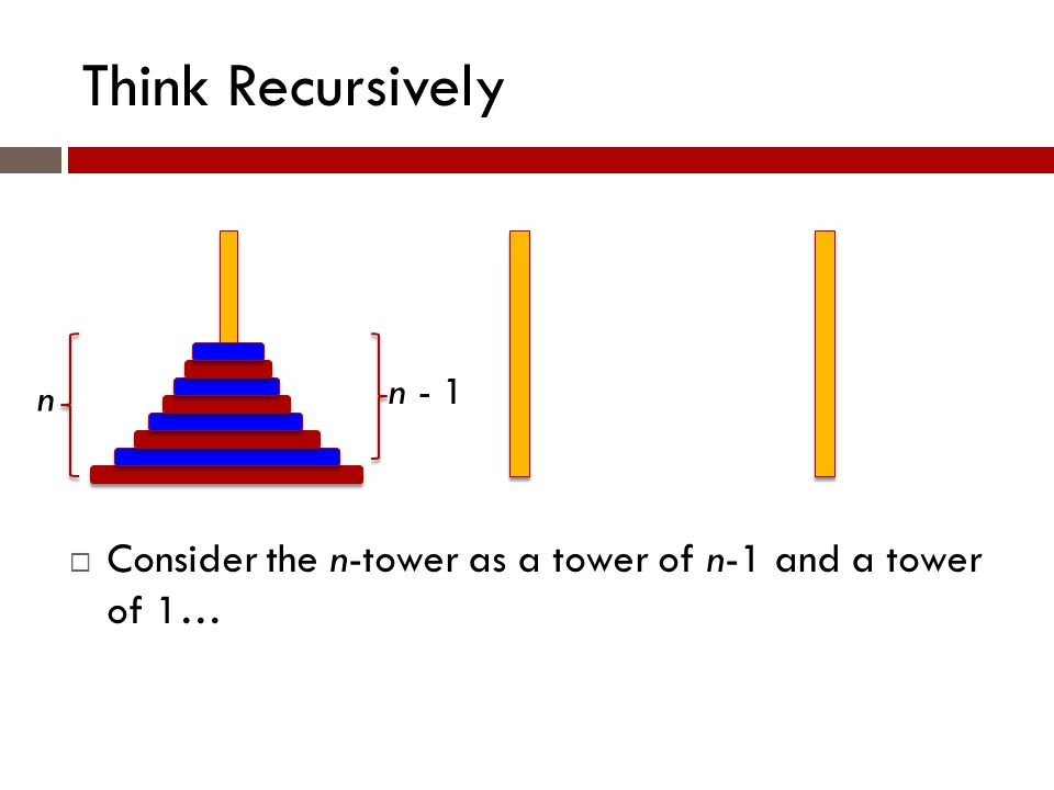 Think Recursively n n - 1  Consider the n-tower as a tower of n-1 and a tower of 1…