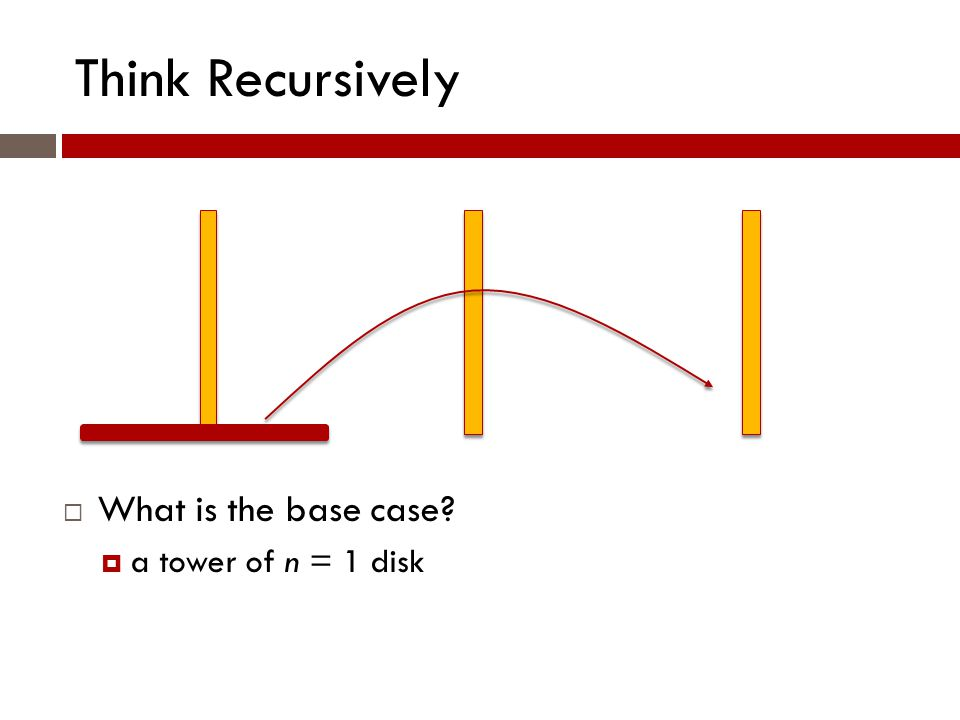 Think Recursively  What is the base case?  a tower of n = 1 disk
