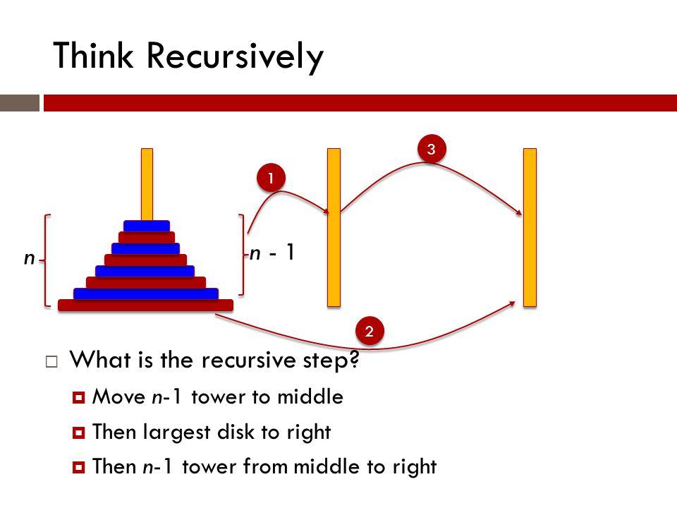 Think Recursively n n - 1  What is the recursive step.