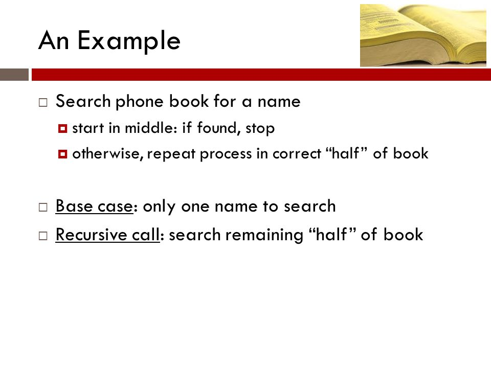 An Example  Search phone book for a name  start in middle: if found, stop  otherwise, repeat process in correct half of book  Base case: only one name to search  Recursive call: search remaining half of book