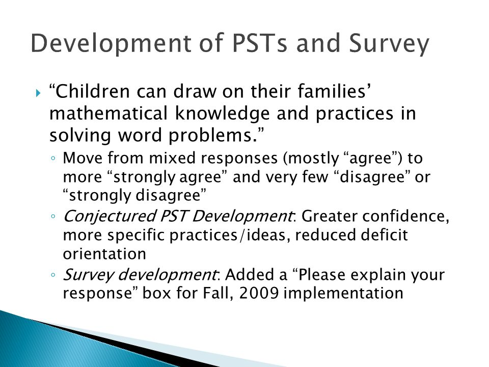  Children can draw on their families' mathematical knowledge and practices in solving word problems. ◦ Move from mixed responses (mostly agree ) to more strongly agree and very few disagree or strongly disagree ◦ Conjectured PST Development: Greater confidence, more specific practices/ideas, reduced deficit orientation ◦ Survey development: Added a Please explain your response box for Fall, 2009 implementation Development of PSTs and Survey