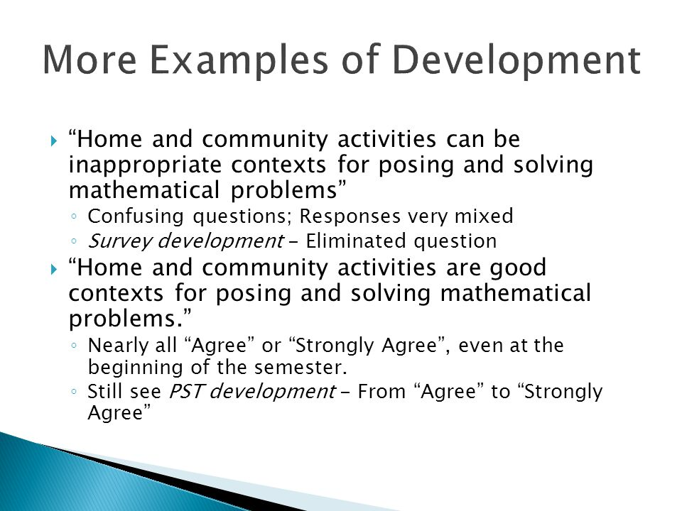  Home and community activities can be inappropriate contexts for posing and solving mathematical problems ◦ Confusing questions; Responses very mixed ◦ Survey development - Eliminated question  Home and community activities are good contexts for posing and solving mathematical problems. ◦ Nearly all Agree or Strongly Agree , even at the beginning of the semester.