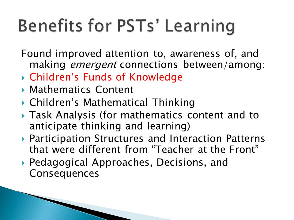 Found improved attention to, awareness of, and making emergent connections between/among:  Children's Funds of Knowledge  Mathematics Content  Children's Mathematical Thinking  Task Analysis (for mathematics content and to anticipate thinking and learning)  Participation Structures and Interaction Patterns that were different from Teacher at the Front  Pedagogical Approaches, Decisions, and Consequences