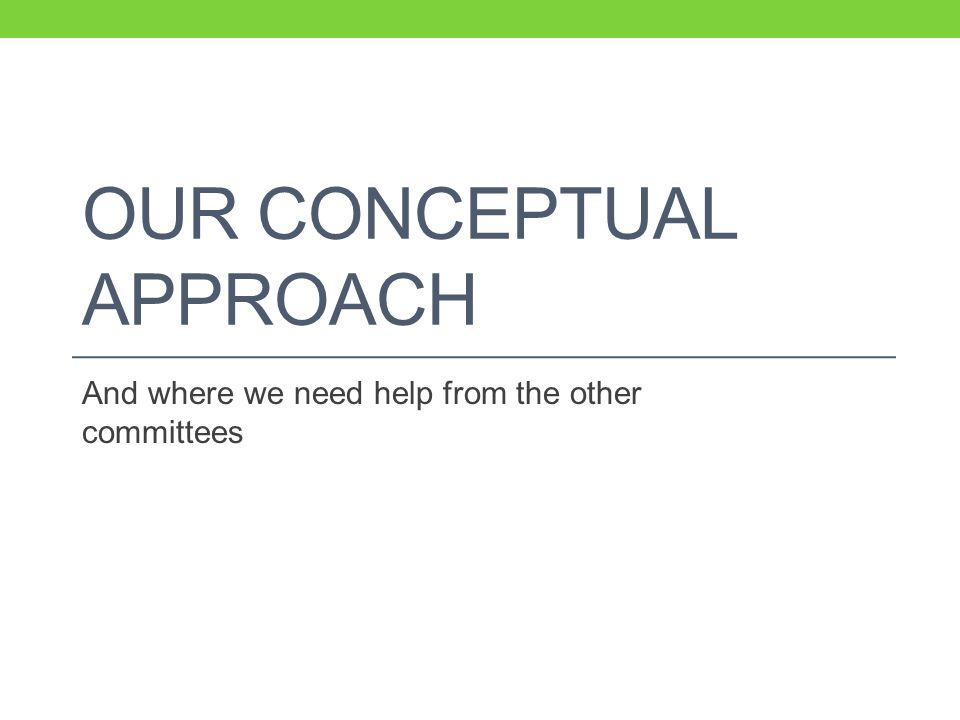 OUR CONCEPTUAL APPROACH And where we need help from the other committees