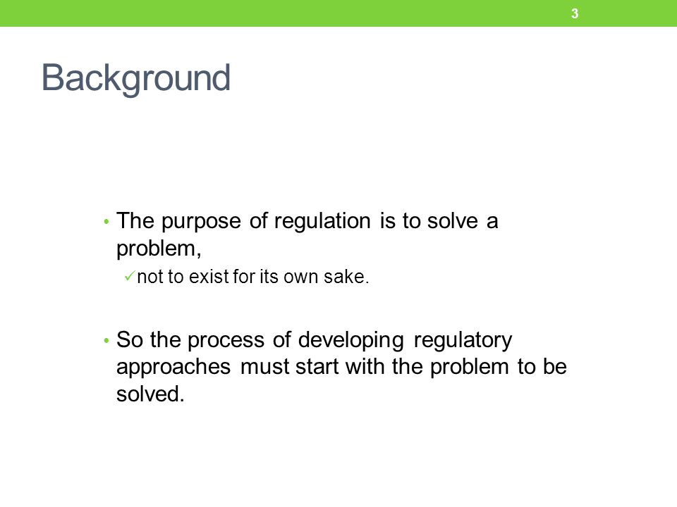 Background The purpose of regulation is to solve a problem, not to exist for its own sake.