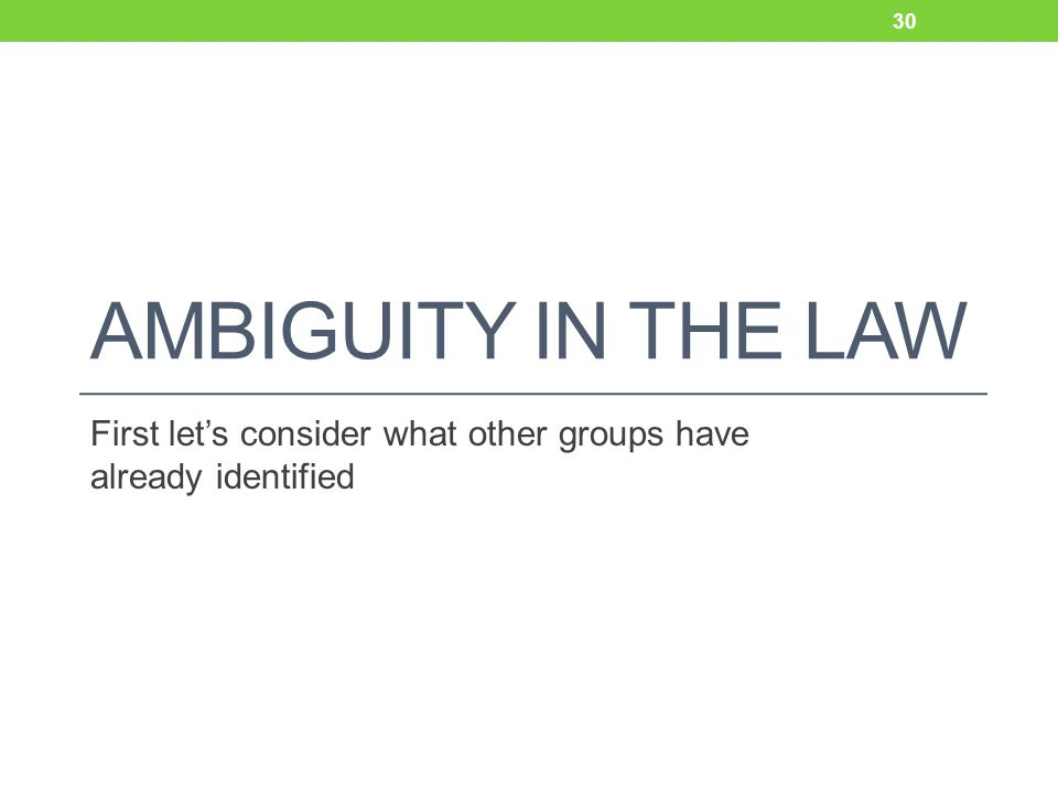 AMBIGUITY IN THE LAW First let's consider what other groups have already identified 30