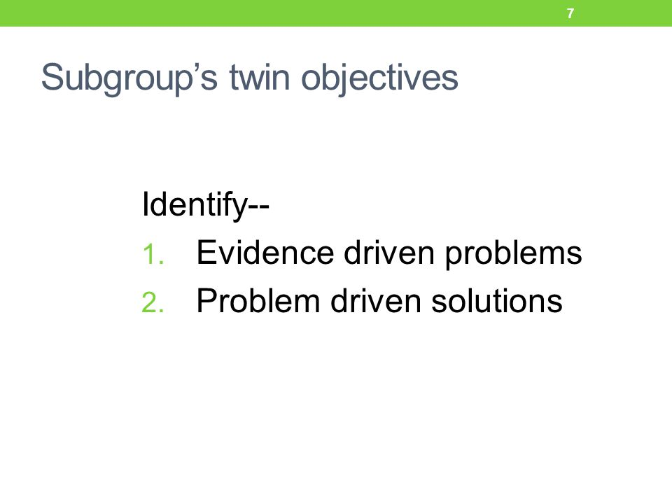 Subgroup's twin objectives Identify-- 1. Evidence driven problems 2. Problem driven solutions 7
