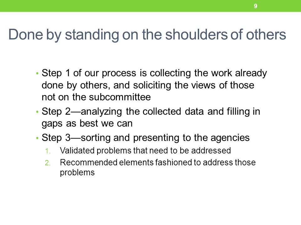 Done by standing on the shoulders of others Step 1 of our process is collecting the work already done by others, and soliciting the views of those not on the subcommittee Step 2—analyzing the collected data and filling in gaps as best we can Step 3—sorting and presenting to the agencies 1.