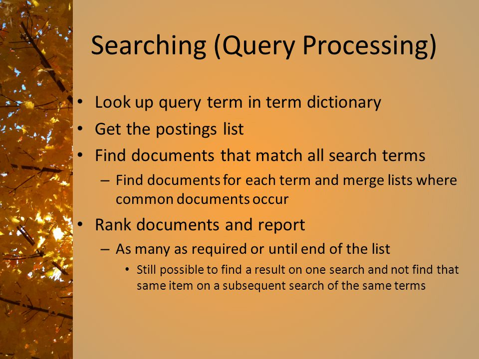 Searching (Query Processing) Look up query term in term dictionary Get the postings list Find documents that match all search terms – Find documents for each term and merge lists where common documents occur Rank documents and report – As many as required or until end of the list Still possible to find a result on one search and not find that same item on a subsequent search of the same terms