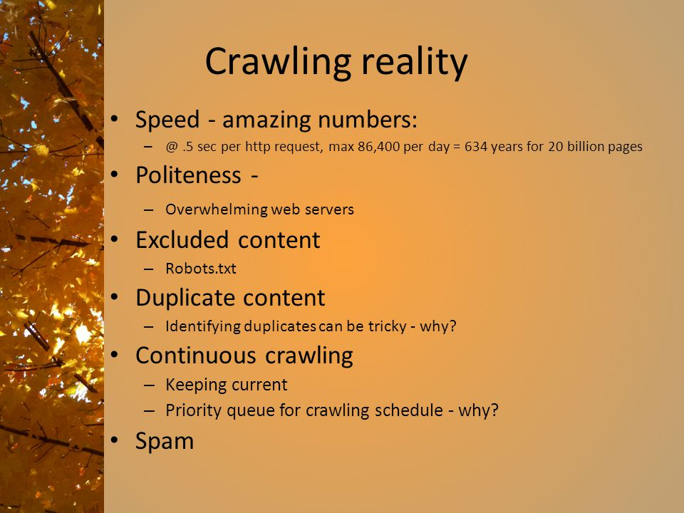 Crawling reality Speed - amazing numbers: – @.5 sec per http request, max 86,400 per day = 634 years for 20 billion pages Politeness - – Overwhelming web servers Excluded content – Robots.txt Duplicate content – Identifying duplicates can be tricky - why.