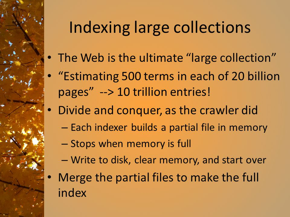 Indexing large collections The Web is the ultimate large collection Estimating 500 terms in each of 20 billion pages --> 10 trillion entries.