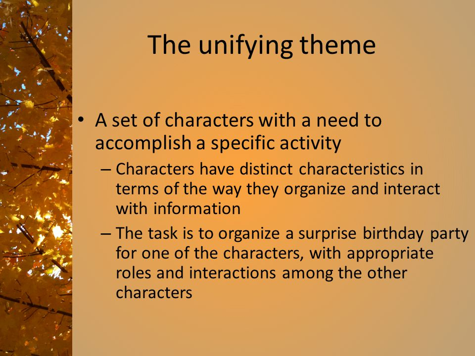 The unifying theme A set of characters with a need to accomplish a specific activity – Characters have distinct characteristics in terms of the way they organize and interact with information – The task is to organize a surprise birthday party for one of the characters, with appropriate roles and interactions among the other characters