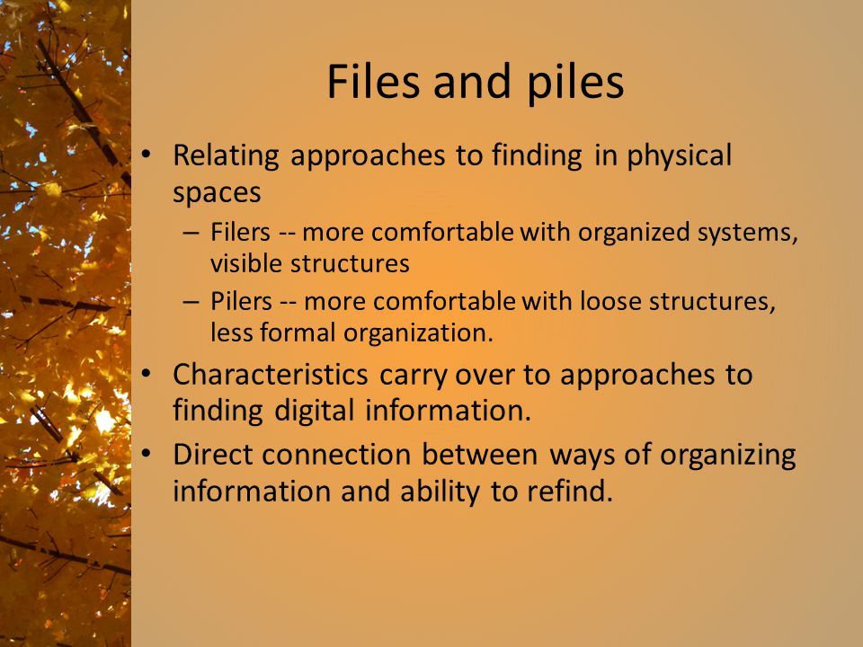 Files and piles Relating approaches to finding in physical spaces – Filers -- more comfortable with organized systems, visible structures – Pilers -- more comfortable with loose structures, less formal organization.
