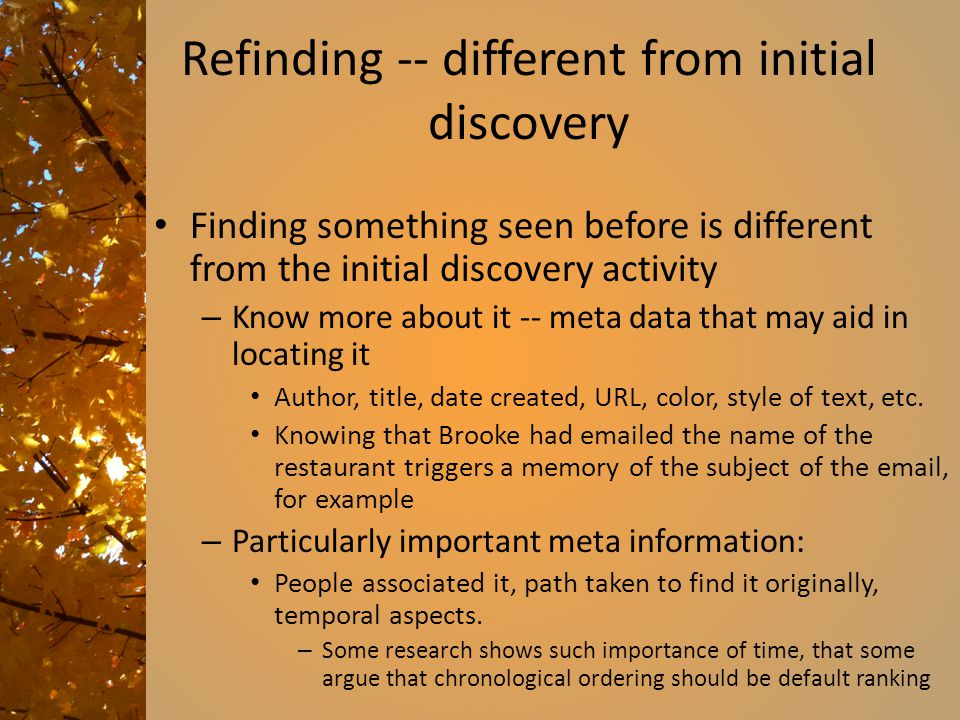 Refinding -- different from initial discovery Finding something seen before is different from the initial discovery activity – Know more about it -- meta data that may aid in locating it Author, title, date created, URL, color, style of text, etc.
