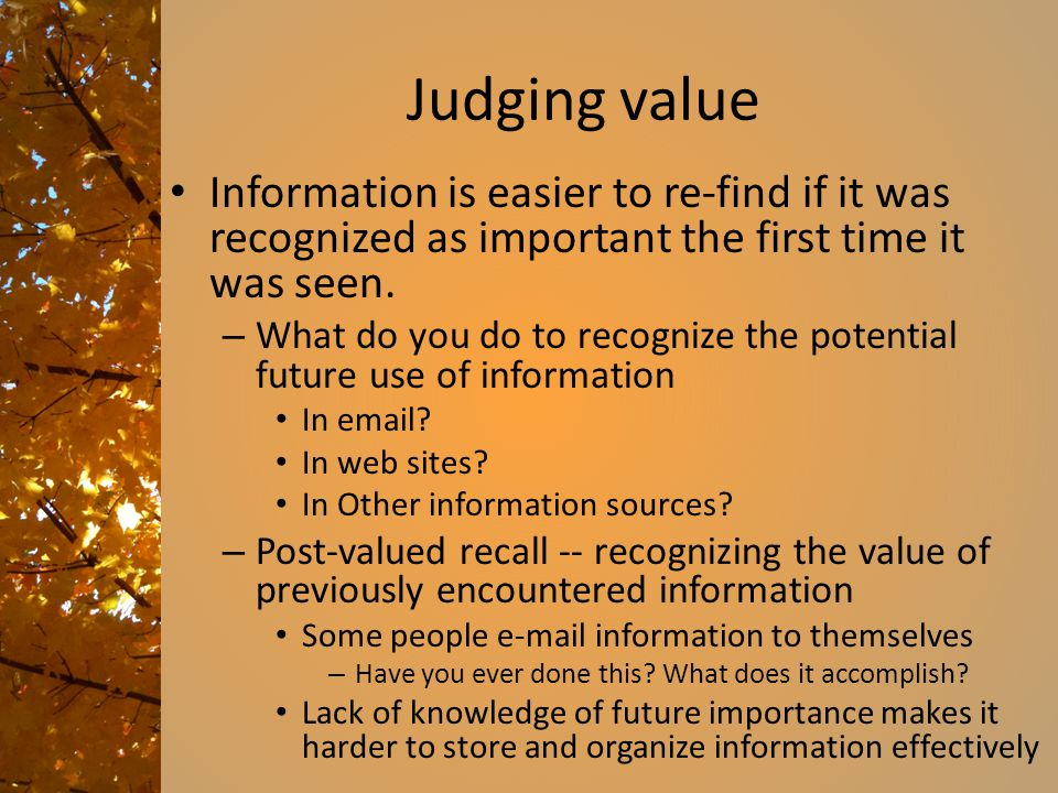 Judging value Information is easier to re-find if it was recognized as important the first time it was seen.