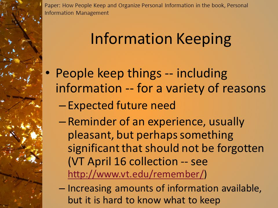 Information Keeping People keep things -- including information -- for a variety of reasons – Expected future need – Reminder of an experience, usually pleasant, but perhaps something significant that should not be forgotten (VT April 16 collection -- see http://www.vt.edu/remember/) http://www.vt.edu/remember/ – Increasing amounts of information available, but it is hard to know what to keep Paper: How People Keep and Organize Personal Information in the book, Personal Information Management