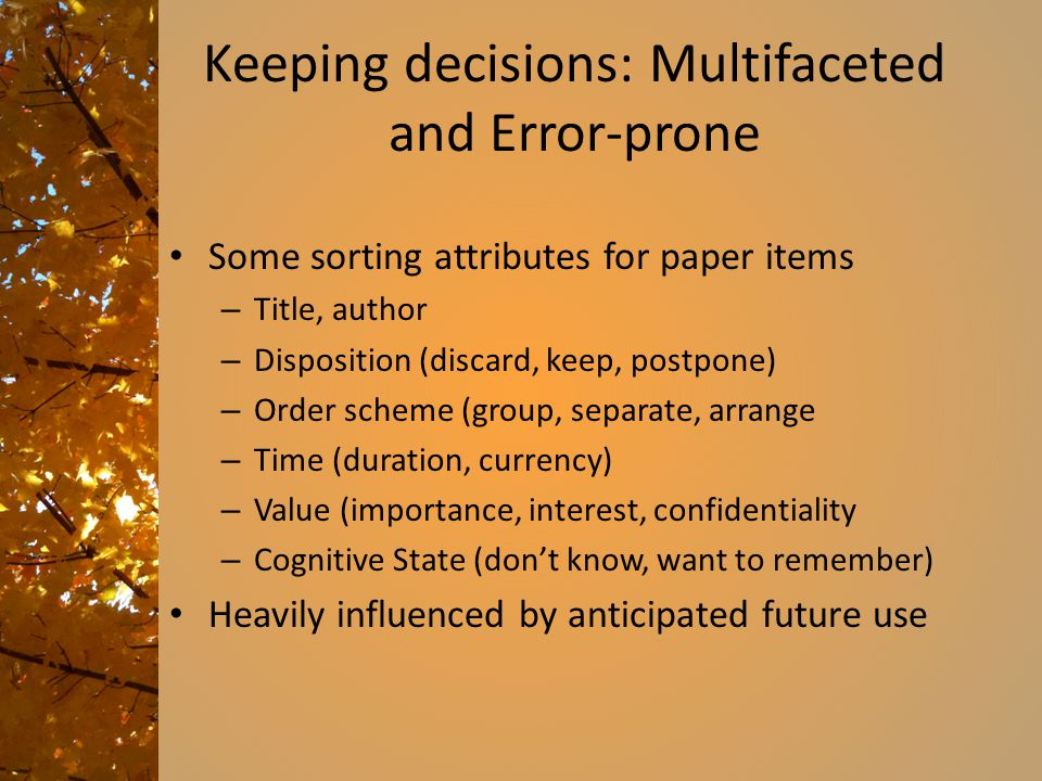 Keeping decisions: Multifaceted and Error-prone Some sorting attributes for paper items – Title, author – Disposition (discard, keep, postpone) – Order scheme (group, separate, arrange – Time (duration, currency) – Value (importance, interest, confidentiality – Cognitive State (don't know, want to remember) Heavily influenced by anticipated future use