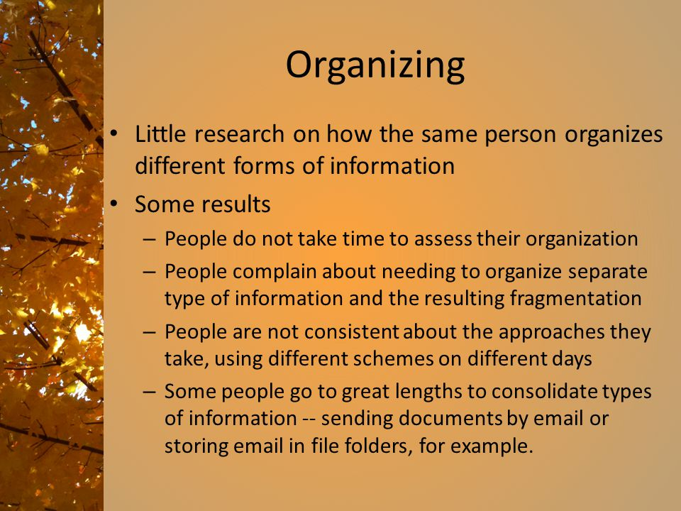 Organizing Little research on how the same person organizes different forms of information Some results – People do not take time to assess their organization – People complain about needing to organize separate type of information and the resulting fragmentation – People are not consistent about the approaches they take, using different schemes on different days – Some people go to great lengths to consolidate types of information -- sending documents by email or storing email in file folders, for example.