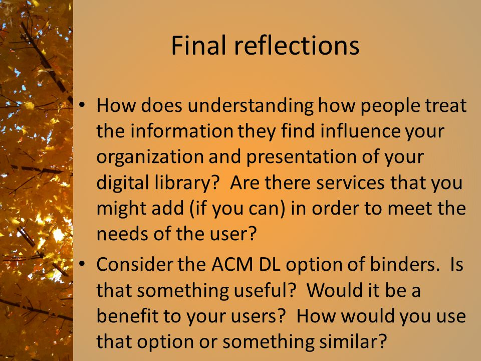 Final reflections How does understanding how people treat the information they find influence your organization and presentation of your digital library.