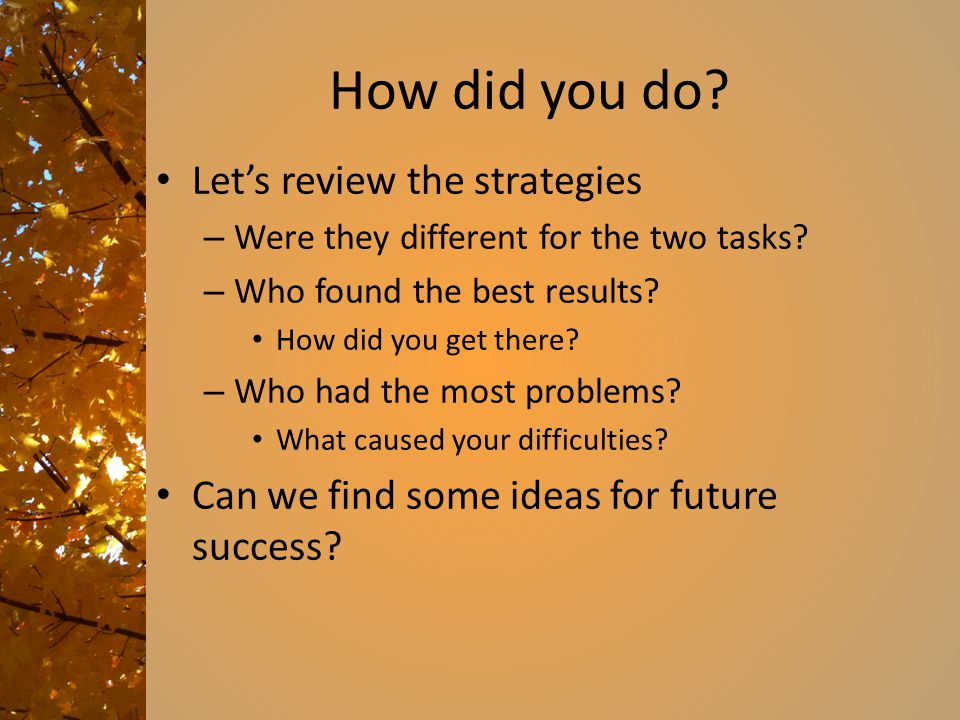 How did you do. Let's review the strategies – Were they different for the two tasks.