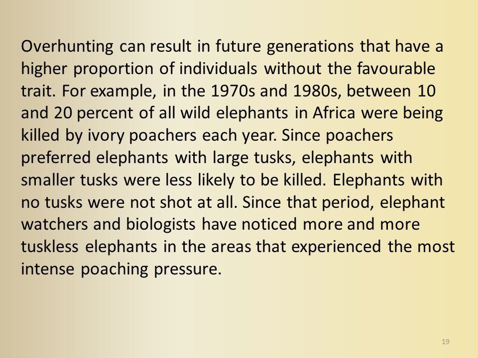 19 Overhunting can result in future generations that have a higher proportion of individuals without the favourable trait. For example, in the 1970s a