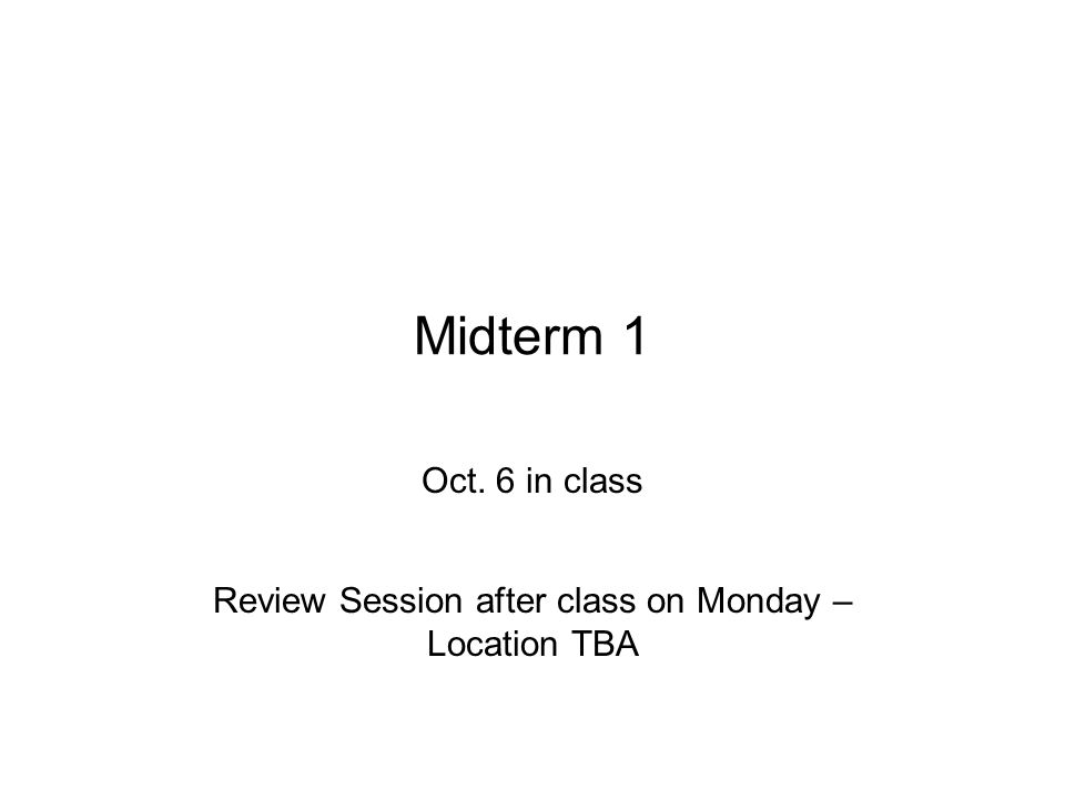 Midterm 1 Oct. 6 in class Review Session after class on Monday – Location TBA