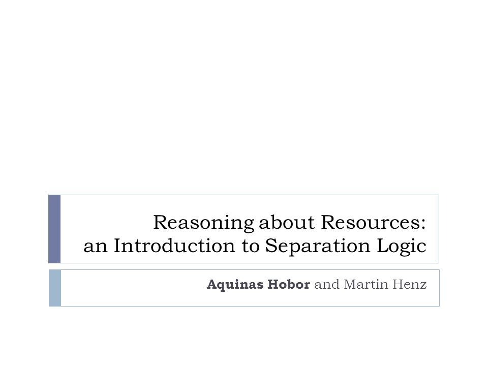 Reasoning about Resources: an Introduction to Separation Logic Aquinas Hobor and Martin Henz