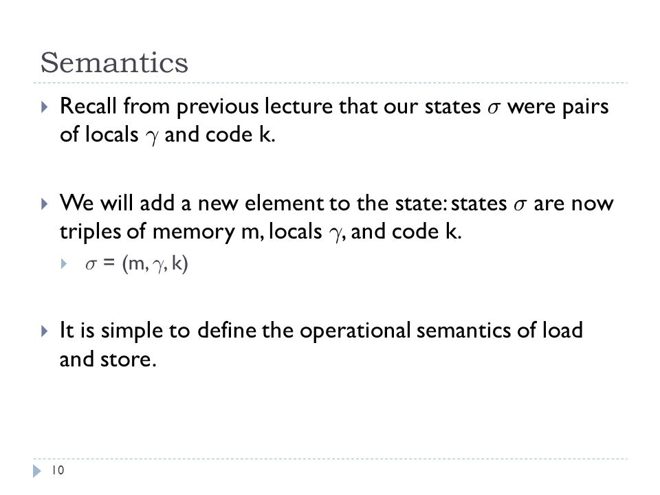 Semantics 10  Recall from previous lecture that our states ¾ were pairs of locals ° and code k.